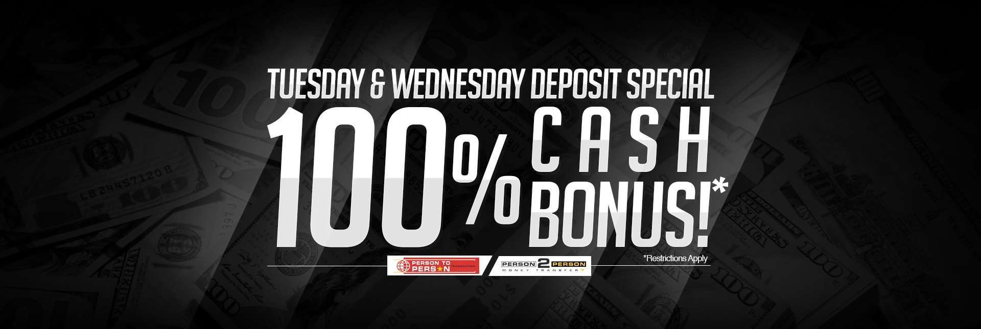 Tuesday & Wednesday Deposit Special: 100% Cash Bonus!