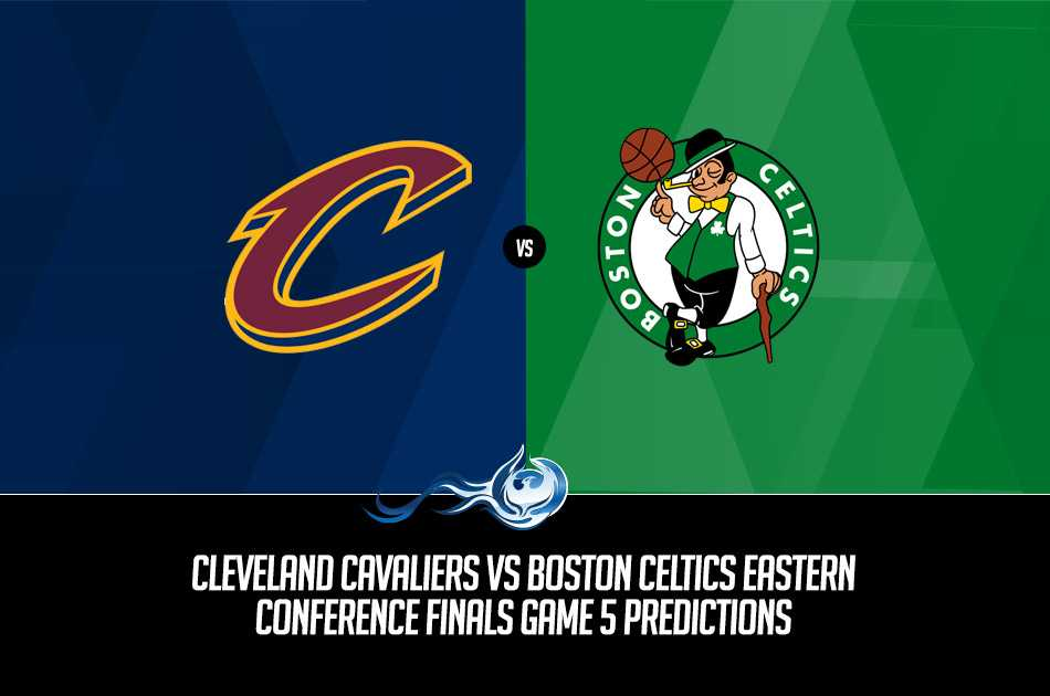 Cleveland Cavaliers vs Boston Celtics Eastern Conference Finals Game 5 Predictions