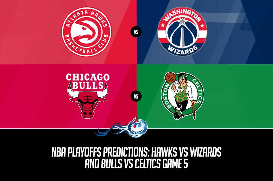 NBA Playoffs Predictions: Hawks vs Wizards and Bulls vs Celtics Game 5