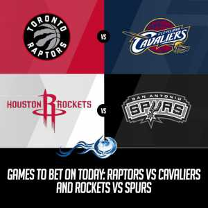 Games To Bet On Today: Raptors vs Cavaliers and Rockets vs Spurs