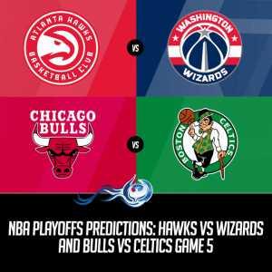 NBA Playoffs Predictions: Hawks vs Wizards and Bulls vs Celtics Game 5